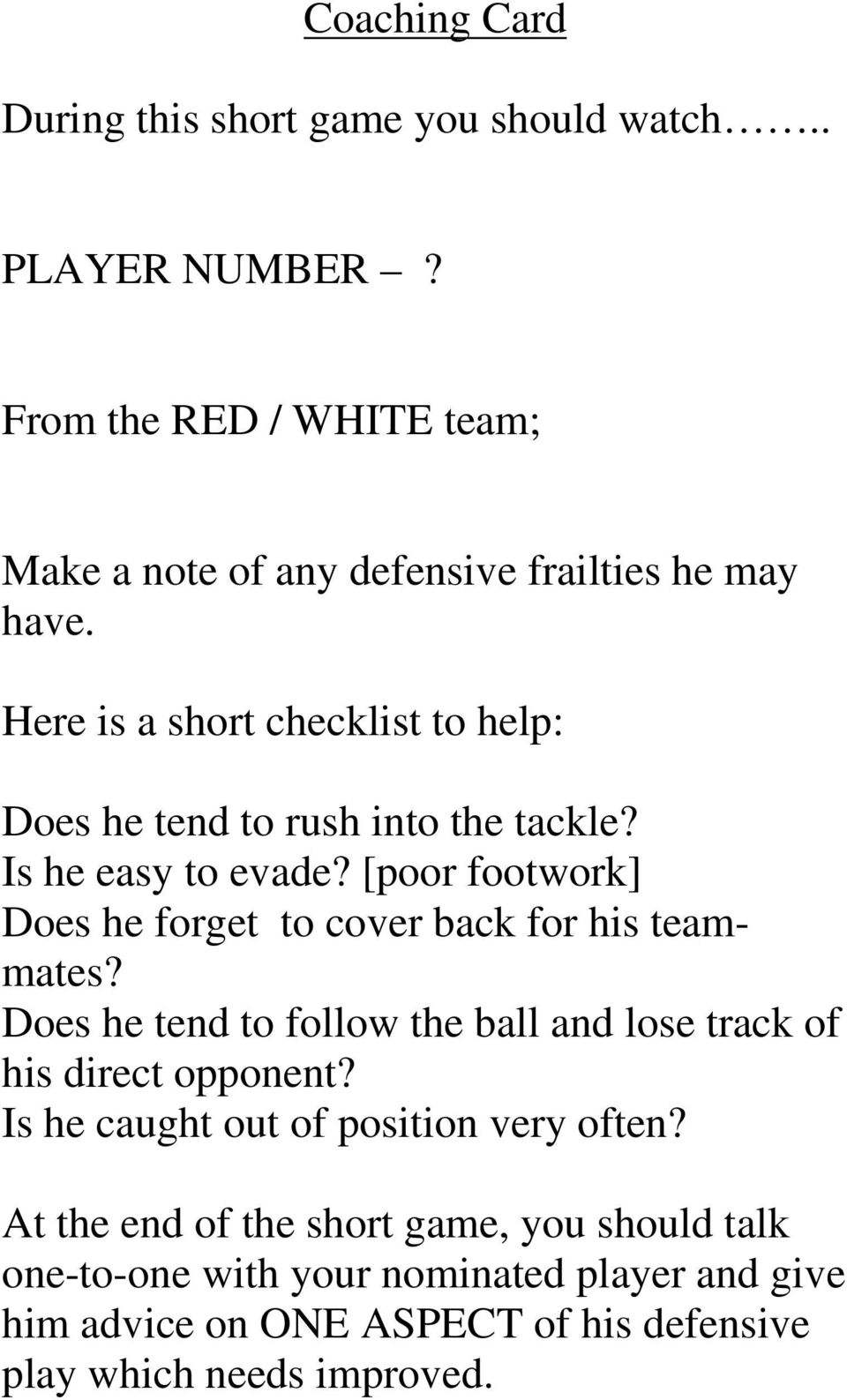 Here is a short checklist to help: Does he tend to rush into the tackle? Is he easy to evade?