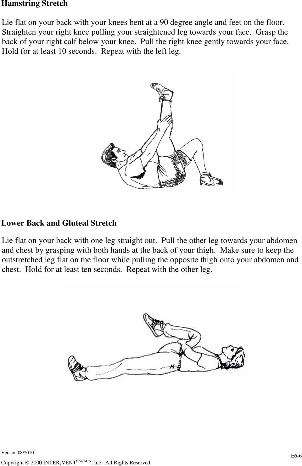 Hold for at least 10 seconds. Repeat with the left leg. Lower Back and Gluteal Stretch Lie flat on your back with one leg straight out.