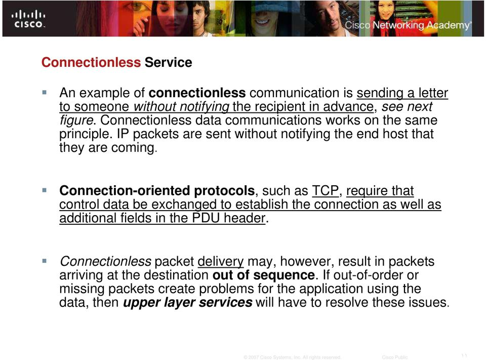 Connection-oriented protocols, such as TCP, require that control data be exchanged to establish the connection as well as additional fields in the PDU header.