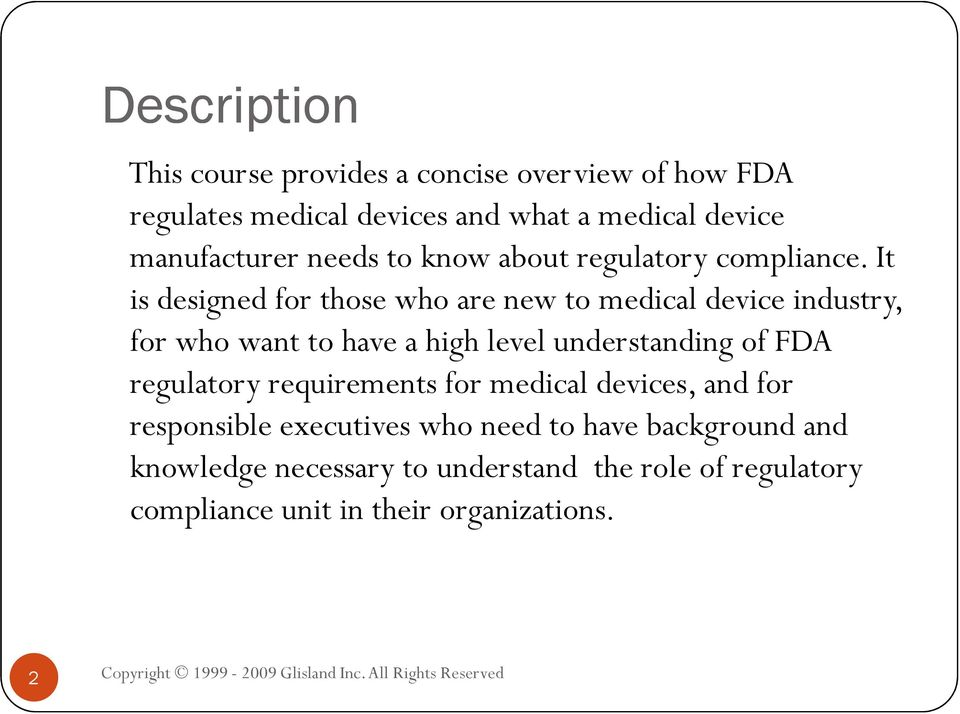 It is designed for those who are new to medical device industry, for who want to have a high level understanding of FDA