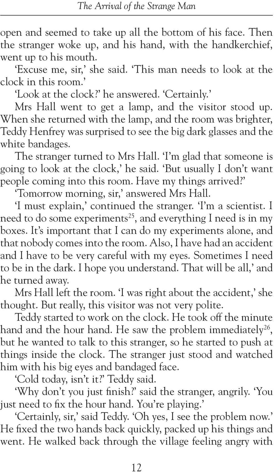 When she returned with the lamp, and the room was brighter, Teddy Henfrey was surprised to see the big dark glasses and the white bandages. The stranger turned to Mrs Hall.