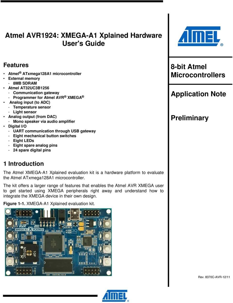button switches - Eight LEDs - Eight spare analog pins - 24 spare digital pins 8-bit Atmel Microcontrollers Application Note Preliminary 1 Introduction The Atmel XMEGA-A1 Xplained evaluation kit is a