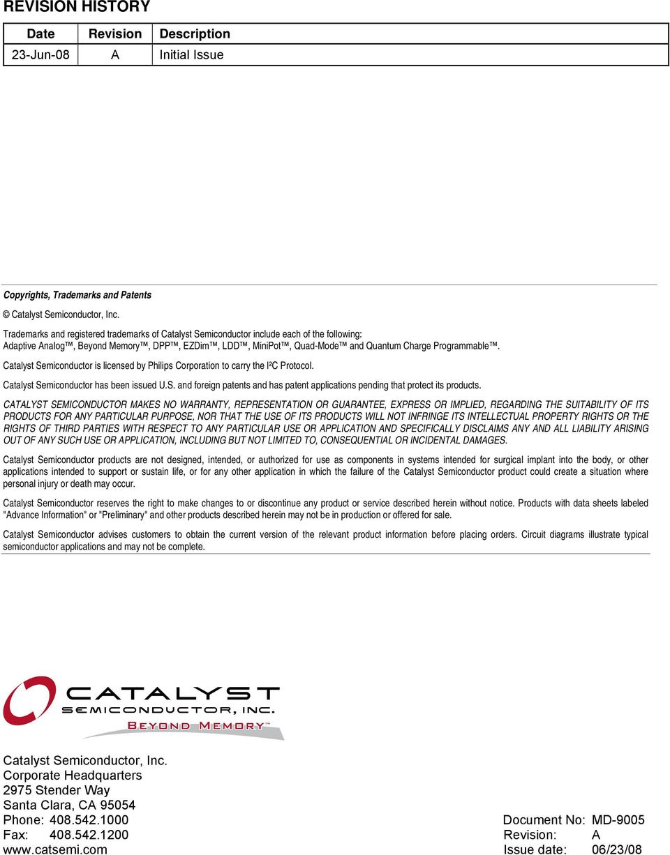Catalyst Semiconductor is licensed by Philips Corporation to carry the I²C Protocol. Catalyst Semiconductor has been issued U.S. and foreign patents and has patent applications pending that protect its products.