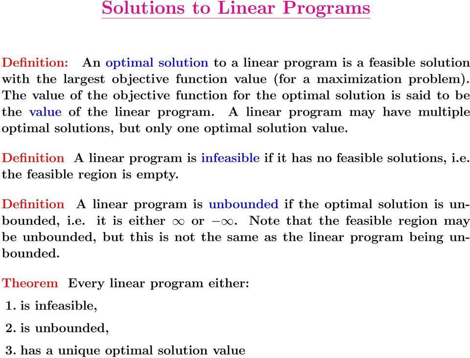 Definition A linear program is infeasible if it has no feasible solutions, i.e. the feasible region is empty. Definition A linear program is unbounded if the optimal solution is unbounded, i.e. it is either or.