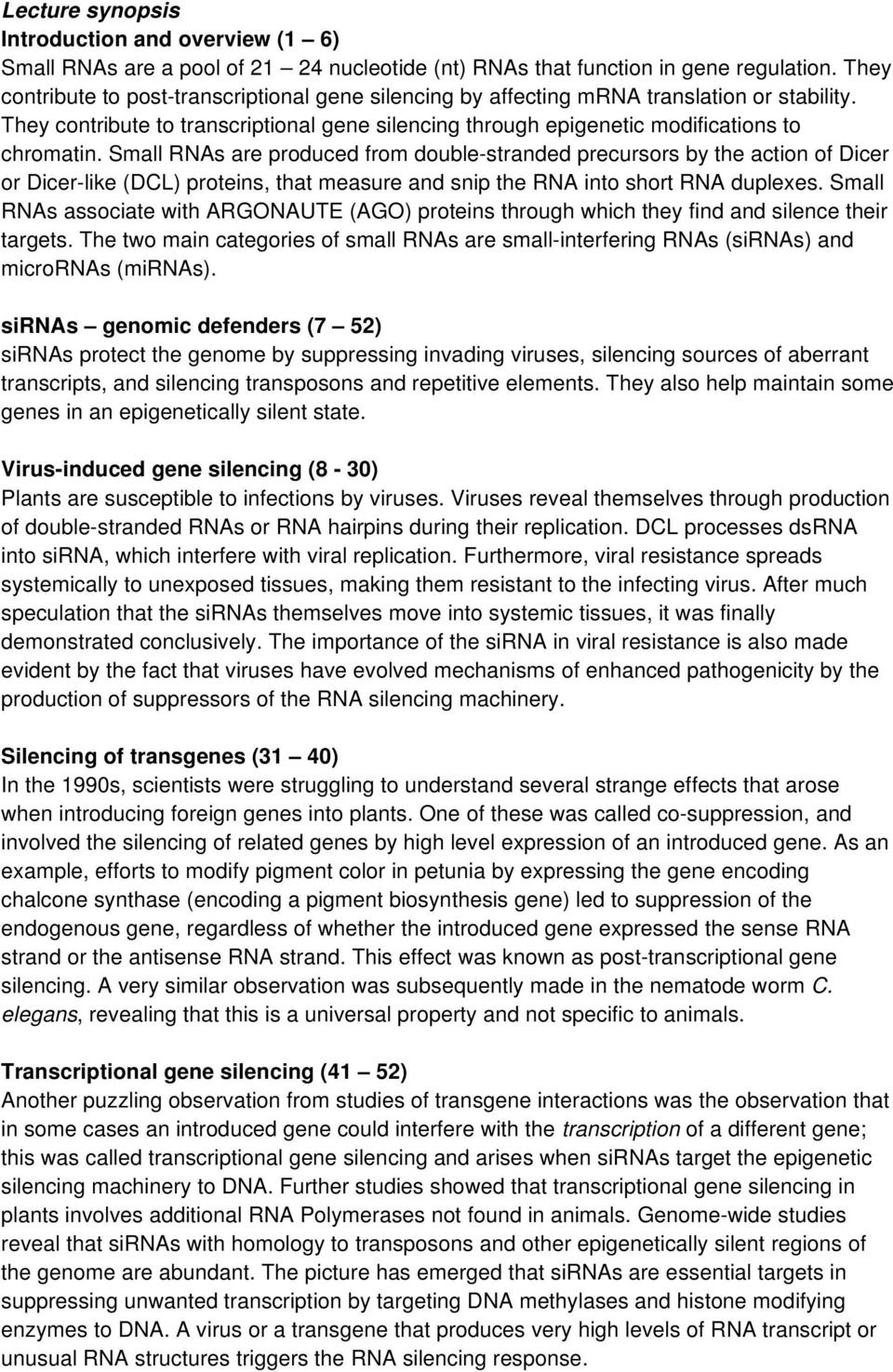 Small RNAs are produced from double-stranded precursors by the action of Dicer or Dicer-like (DCL) proteins, that measure and snip the RNA into short RNA duplexes.