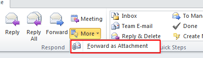 Microsoft Outlook 2010 Basics 35 2. Click the More button on the Message ribbon. 3. Select Forward as Attachment. 4. Complete the To field. 5. Add any remarks. 6. Click the Send button.
