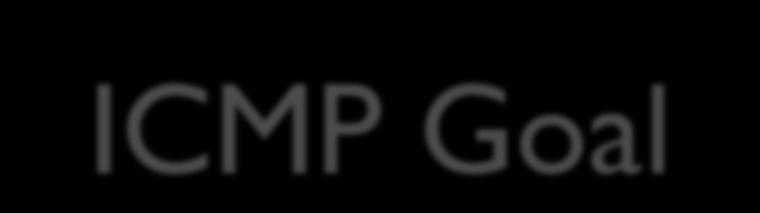 ICMP Goal Goal of ICMP?