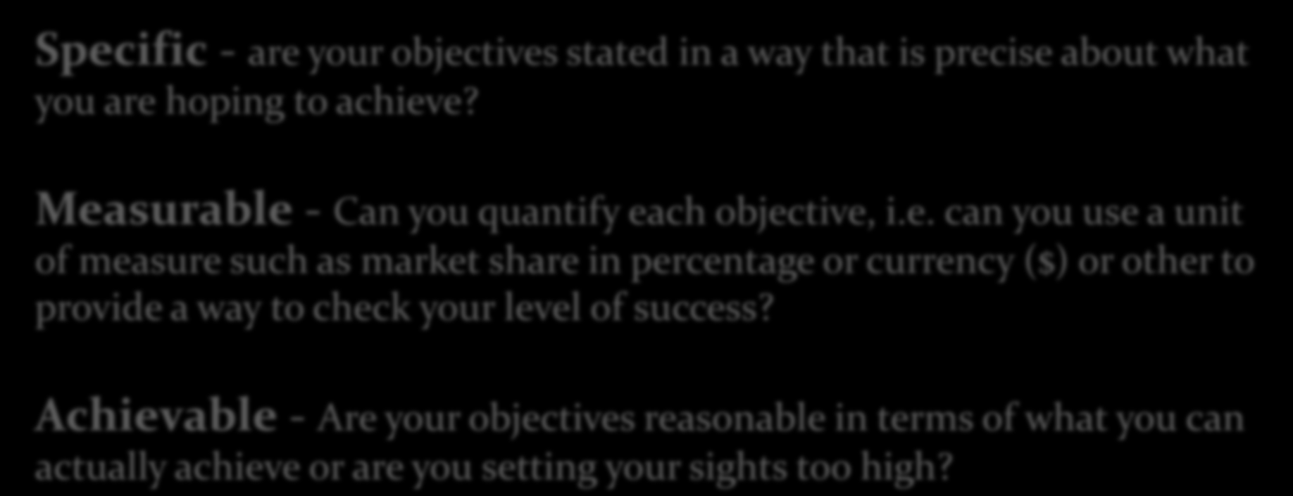 Step 3: Objectives SMART Approach = Setting specific, measurable, achievable, realistic and time specific objectives Specific - are your objectives stated in a way that is precise about what you are
