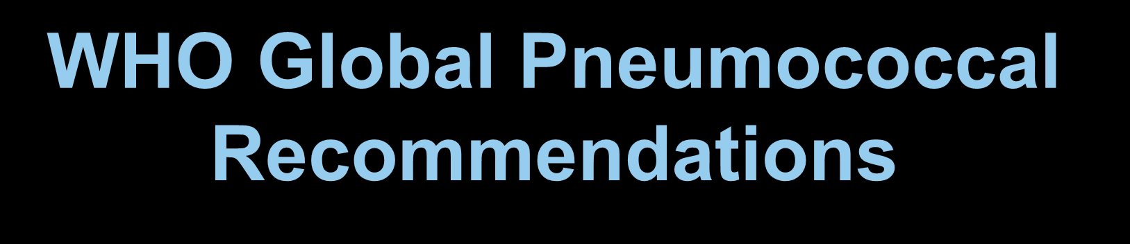 WHO Global Pneumococcal Recommendations The WHO Recommendations were based in part on the following: US Experience after Pneumococcal Vaccine Introduction (PCV-7) given only to infants/children <2
