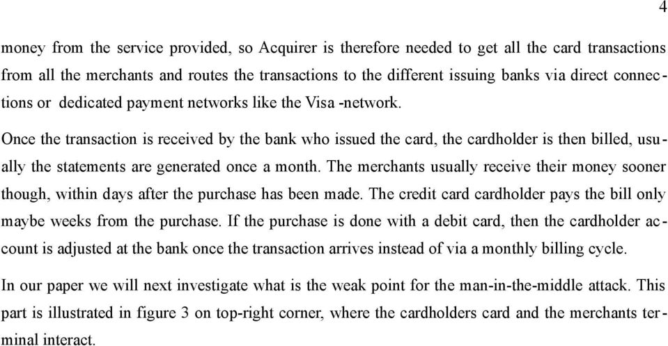 Once the transaction is received by the bank who issued the card, the cardholder is then billed, usually the statements are generated once a month.