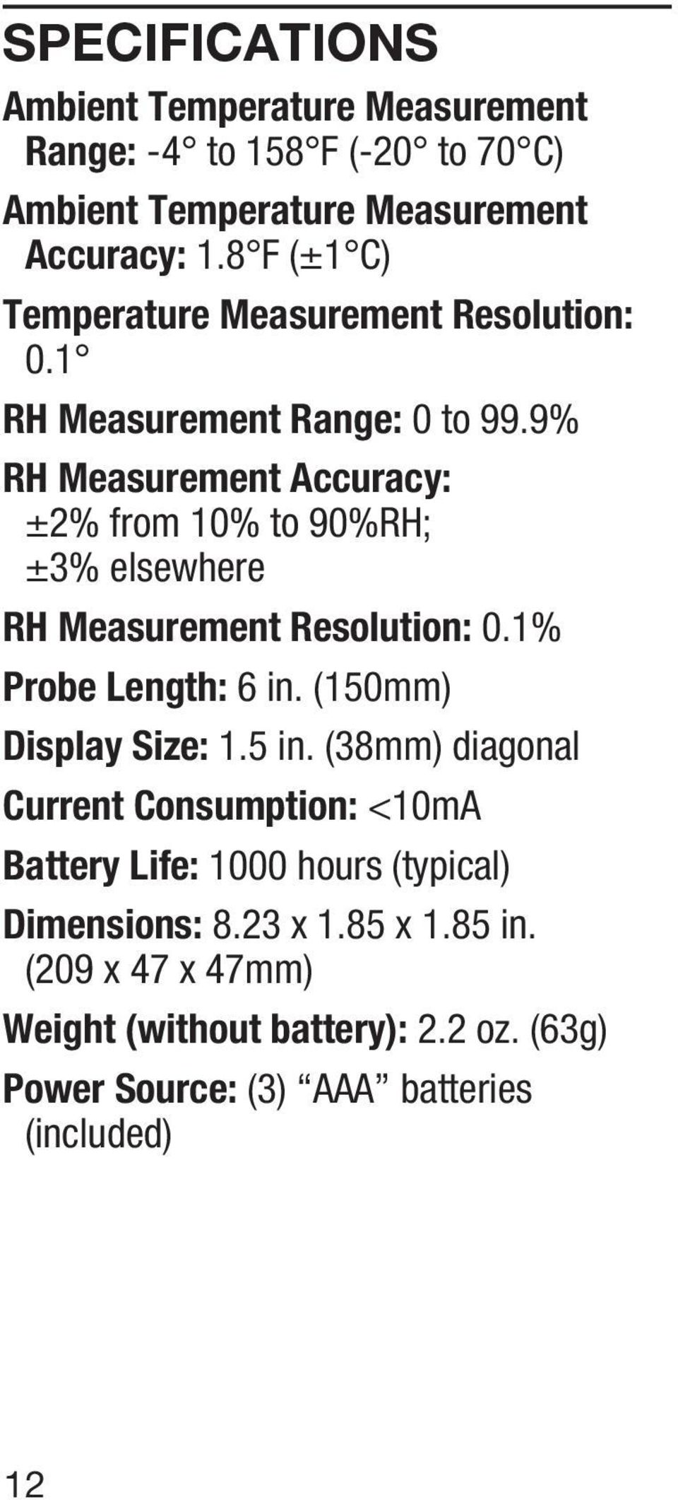 9% RH Measurement Accuracy: ±2% from 10% to 90%RH; ±3% elsewhere RH Measurement Resolution: 0.1% Probe Length: 6 in. (150mm) Display Size: 1.