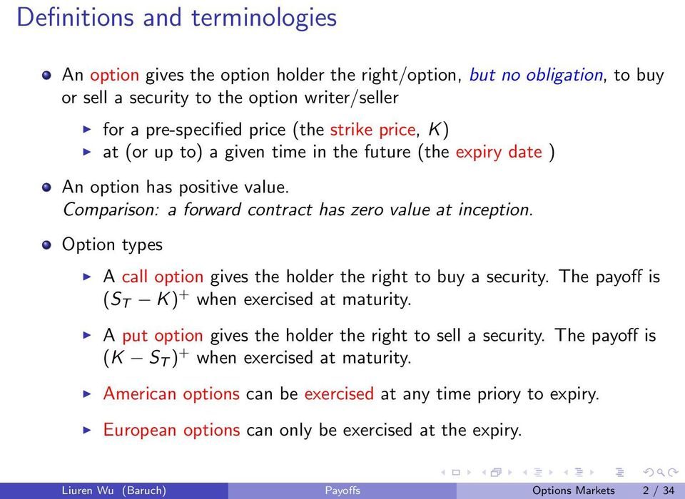 Option types A call option gives the holder the right to buy a security. The payoff is (S T K) + when exercised at maturity. A put option gives the holder the right to sell a security.