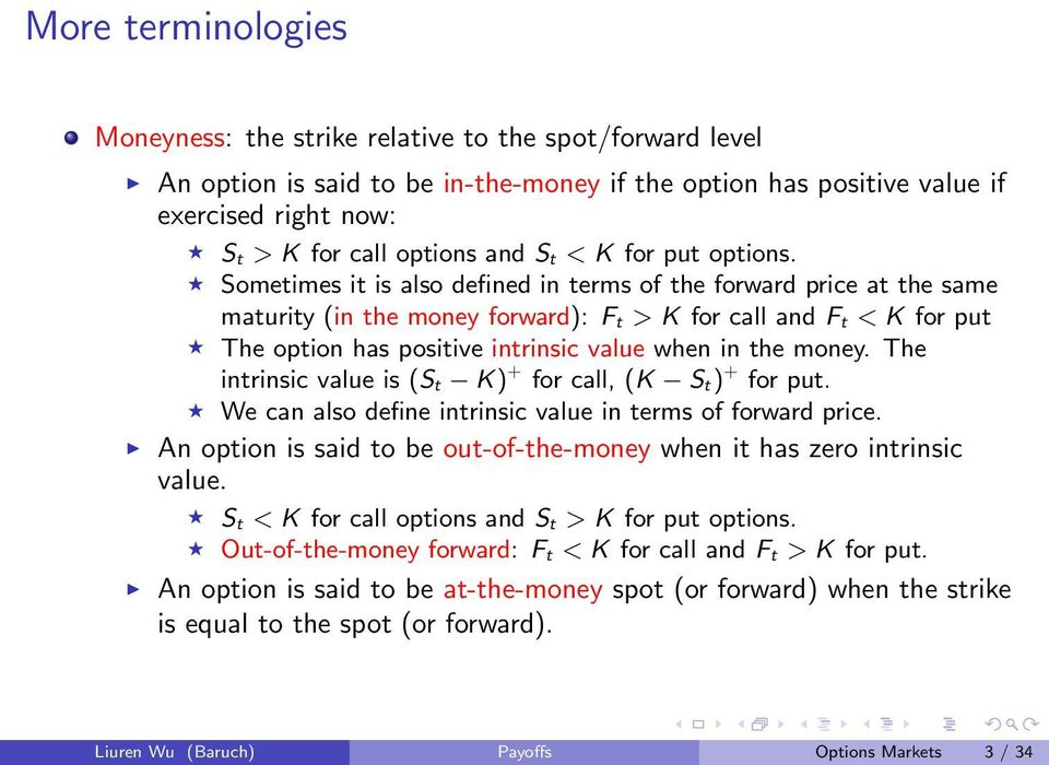 Sometimes it is also defined in terms of the forward price at the same maturity (in the money forward): F t > K for call and F t < K for put The option has positive intrinsic value when in the money.