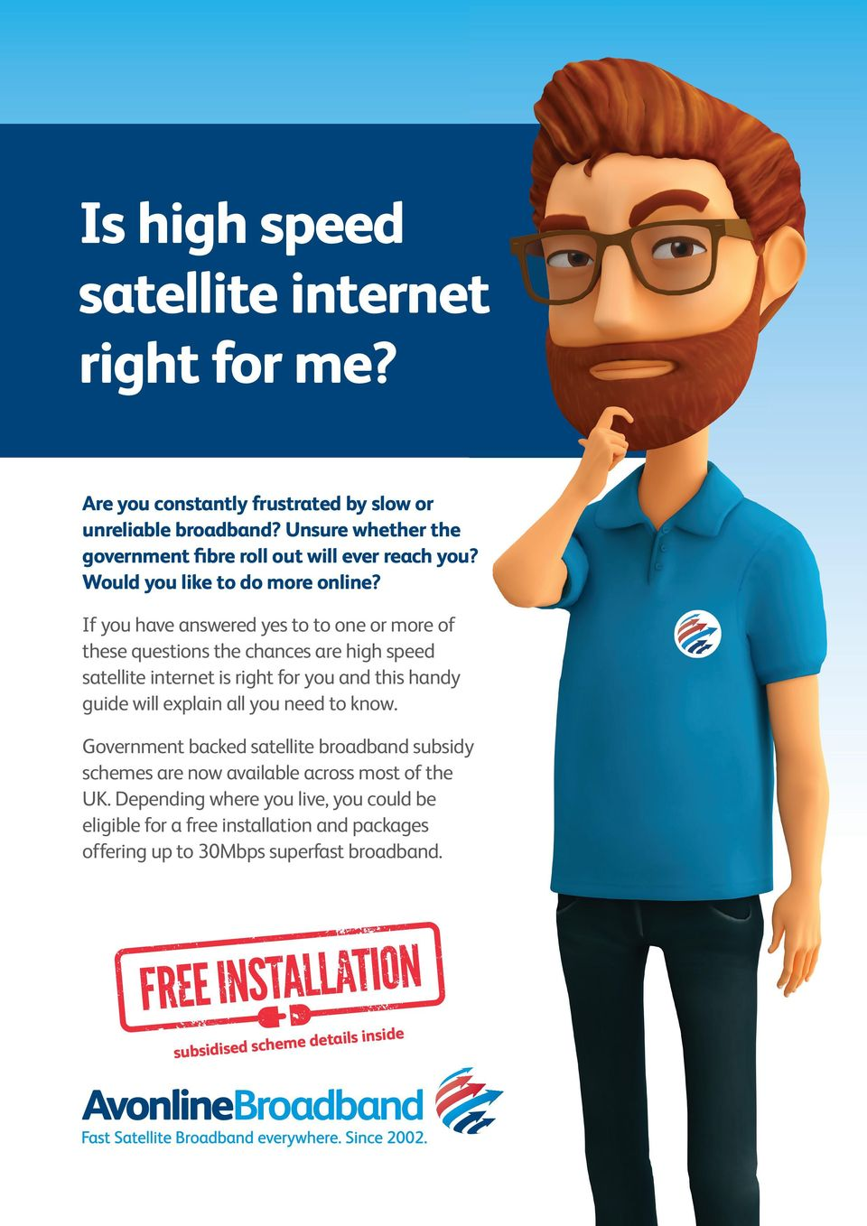 If you have answered yes to to one or more of these questions the chances are high speed satellite internet is right for you and this handy guide will explain