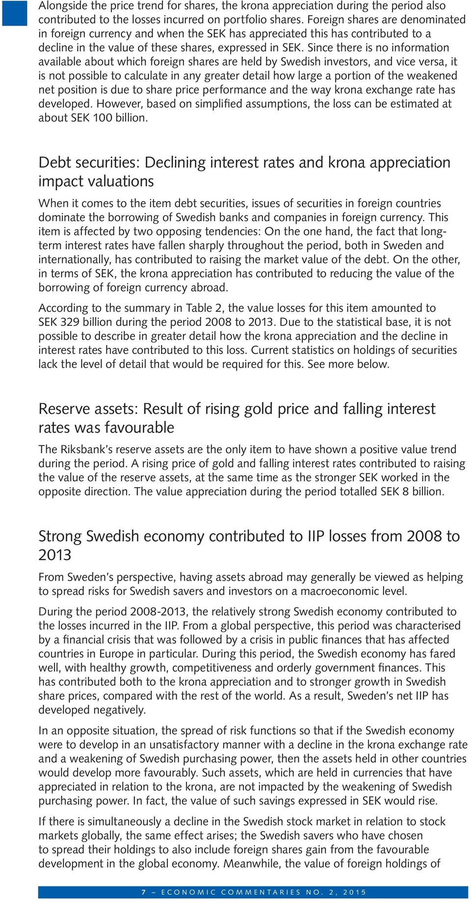 Since there is no information available about which foreign shares are held by Swedish investors, and vice versa, it is not possible to calculate in any greater detail how large a portion of the