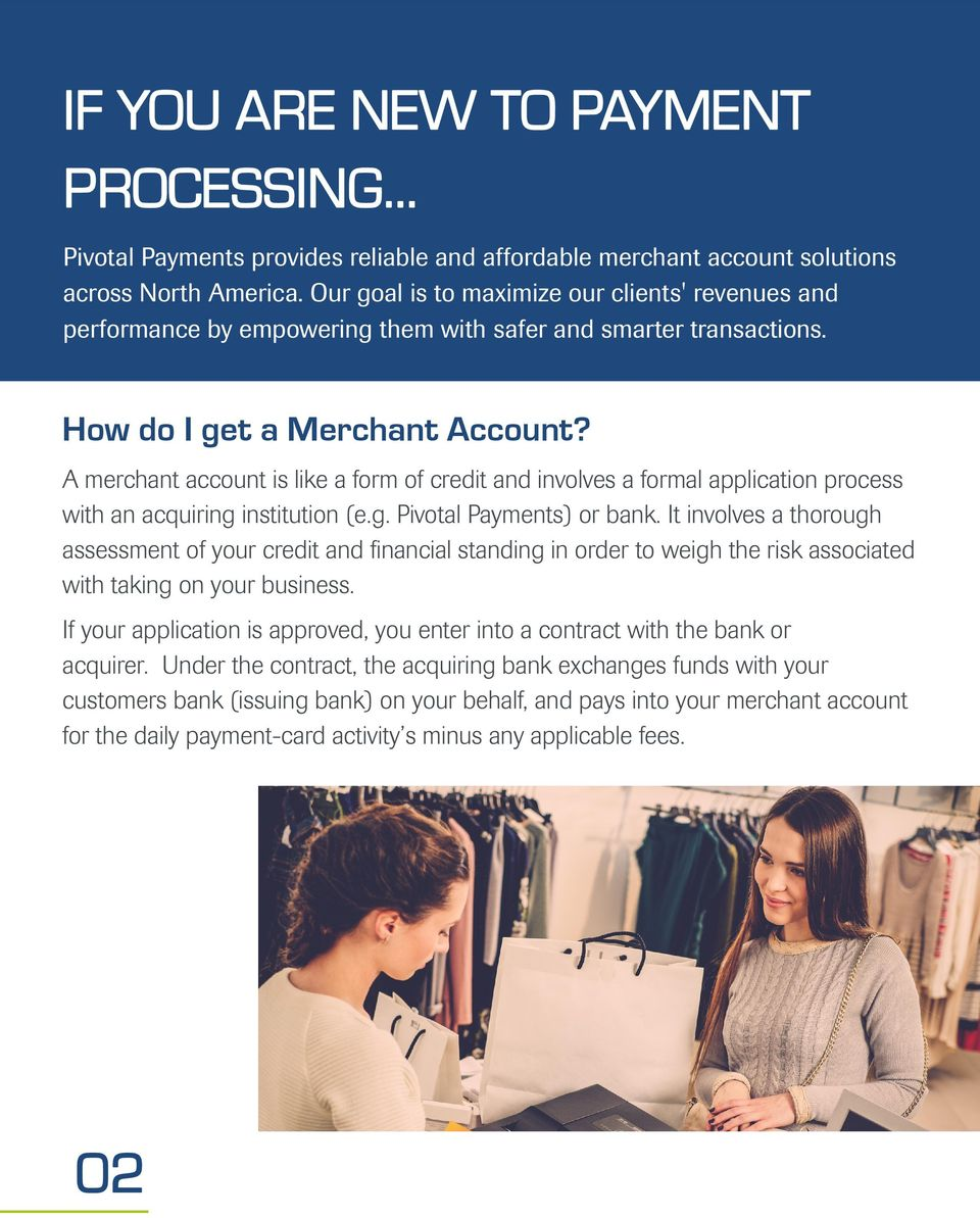 A merchant account is like a form of credit and involves a formal application process with an acquiring institution (e.g. Pivotal Payments) or bank.