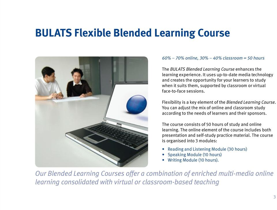 Flexibility is a key element of the Blended Learning Course. You can adjust the mix of online and classroom study according to the needs of learners and their sponsors.