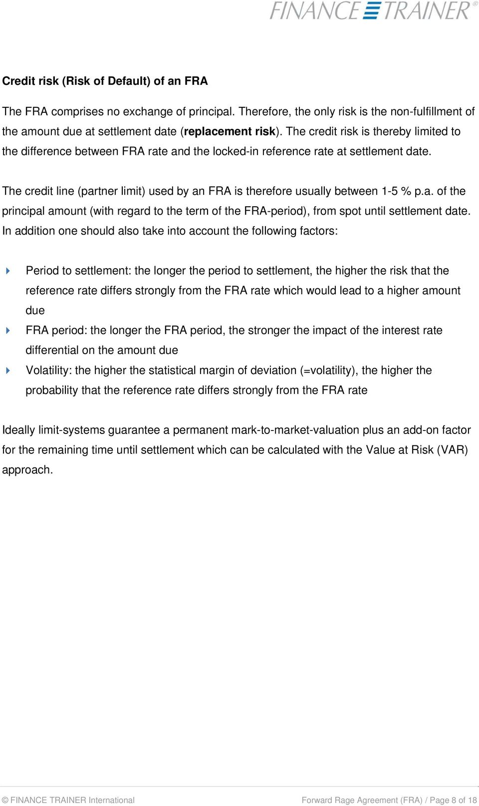 The credit line (partner limit) used by an FRA is therefore usually between 1-5 % p.a. of the principal amount (with regard to the term of the FRA-period), from spot until settlement date.