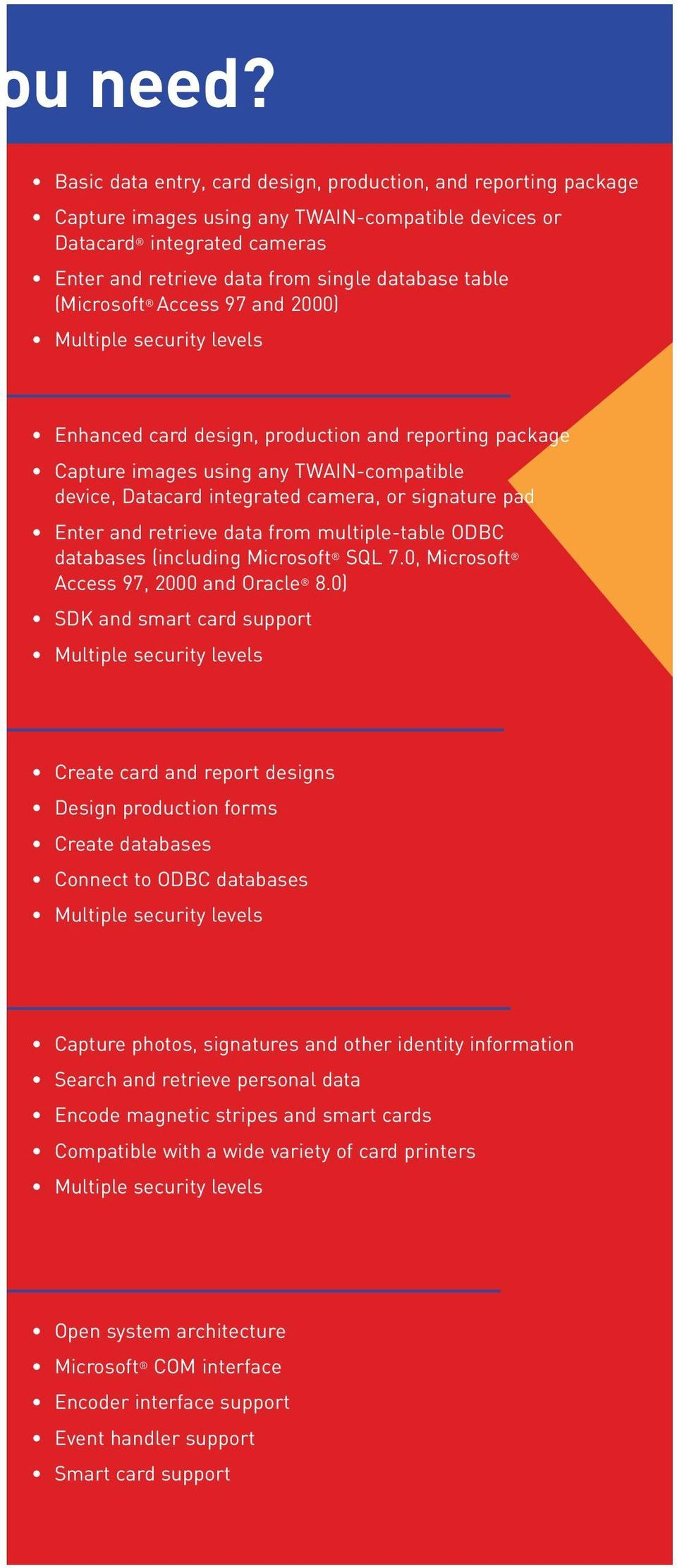 (Microsoft Access 97 and 2000) Enhanced card design, production and reporting package Capture images using any TWAIN-compatible device, Datacard integrated camera, or signature pad Enter and retrieve