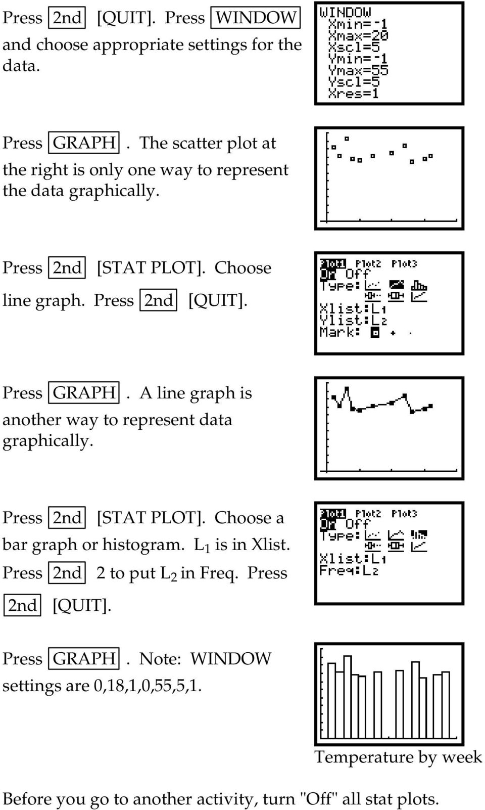 Press 2nd [QUIT]. A line graph is another way to represent data graphically. Press 2nd [STAT PLOT].