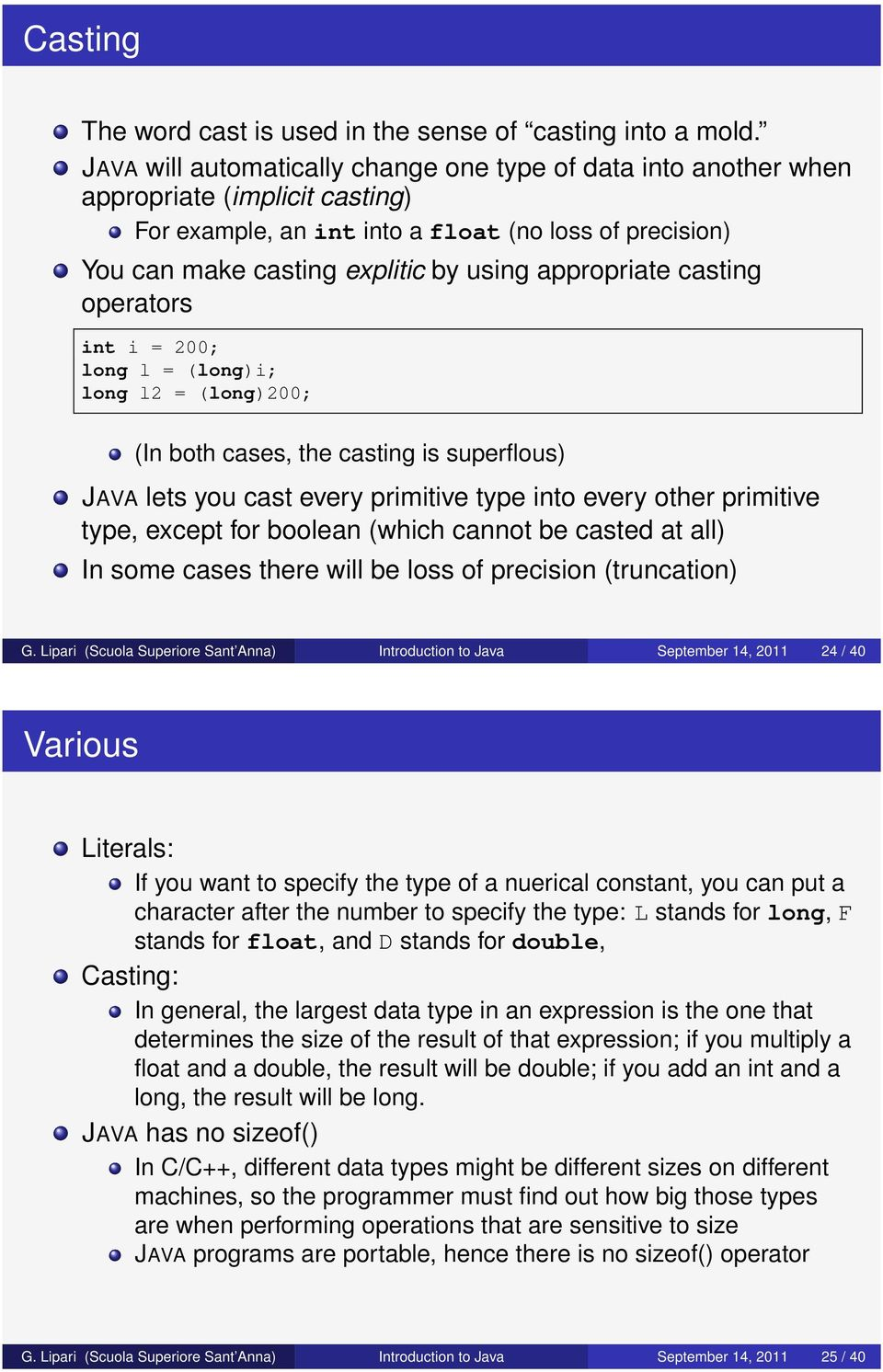 appropriate casting operators int i = 200; long l = (long)i; long l2 = (long)200; (In both cases, the casting is superflous) JAVA lets you cast every primitive type into every other primitive type,