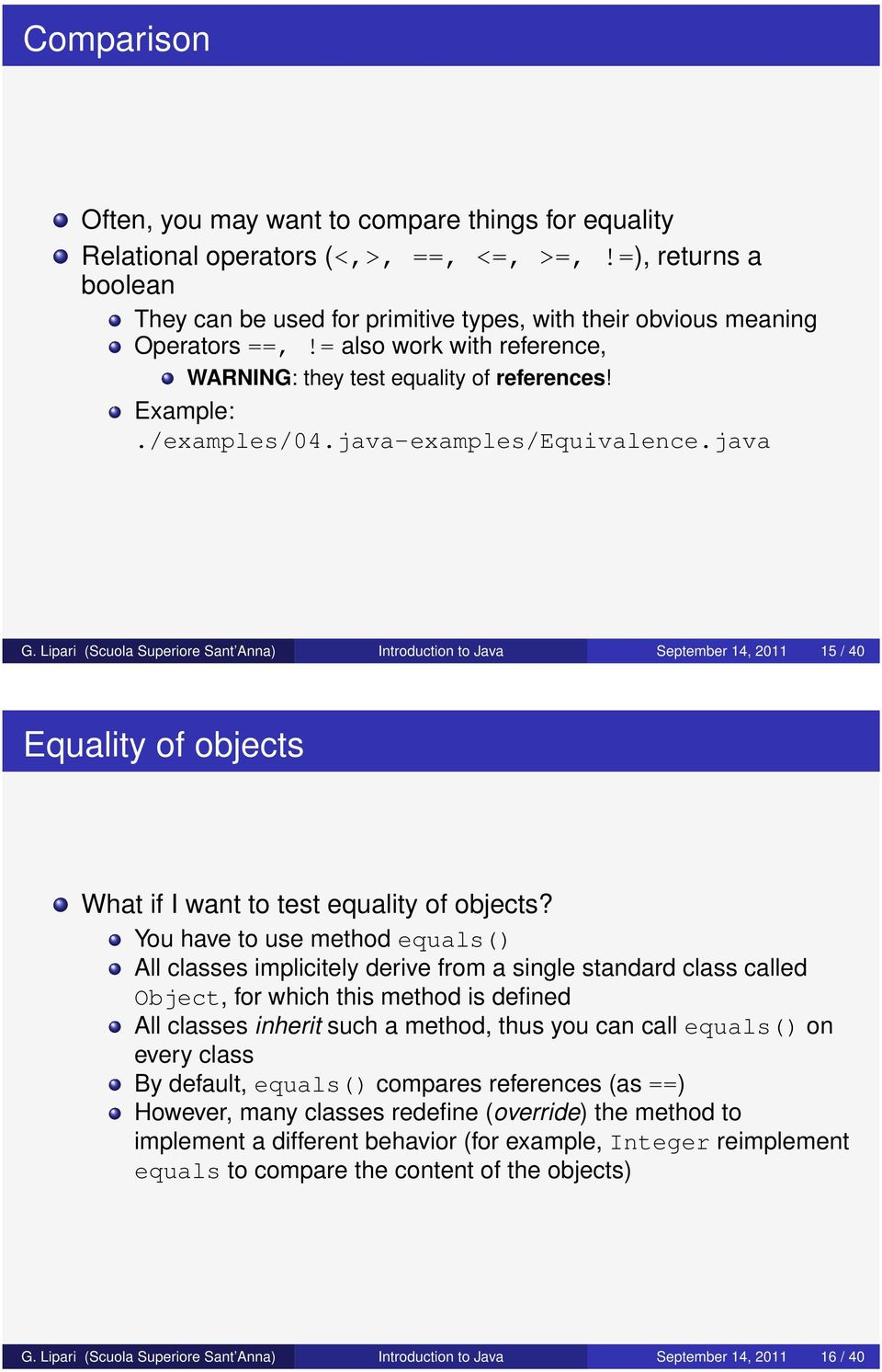 java-examples/Equivalence.java G. Lipari (Scuola Superiore Sant Anna) Introduction to Java September 14, 2011 15 / 40 Equality of objects What if I want to test equality of objects?