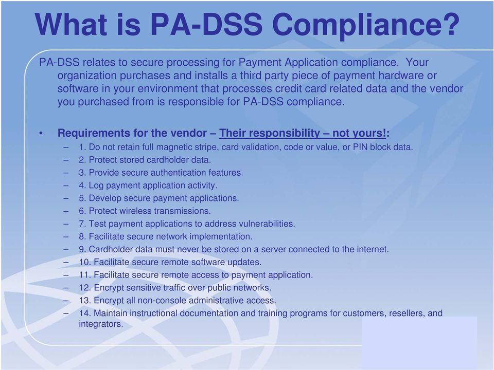 responsible for PA-DSS compliance. Requirements for the vendor Their responsibility not yours!: 1. Do not retain full magnetic stripe, card validation, code or value, or PIN block data. 2.