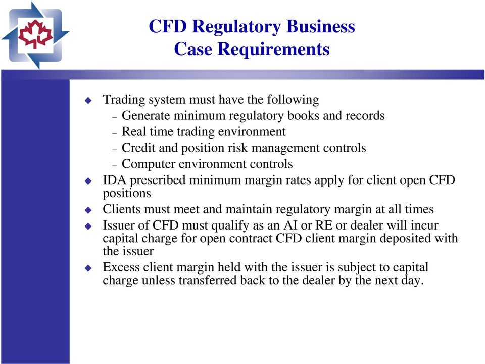 must meet and maintain regulatory margin at all times Issuer of CFD must qualify as an AI or RE or dealer will incur capital charge for open contract CFD