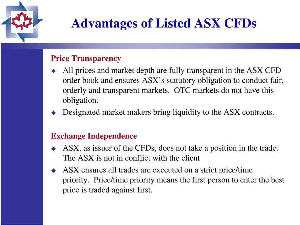 Designated market makers bring liquidity to the ASX contracts. 13 Exchange Independence ASX, as issuer of the CFDs, does not take a position in the trade.