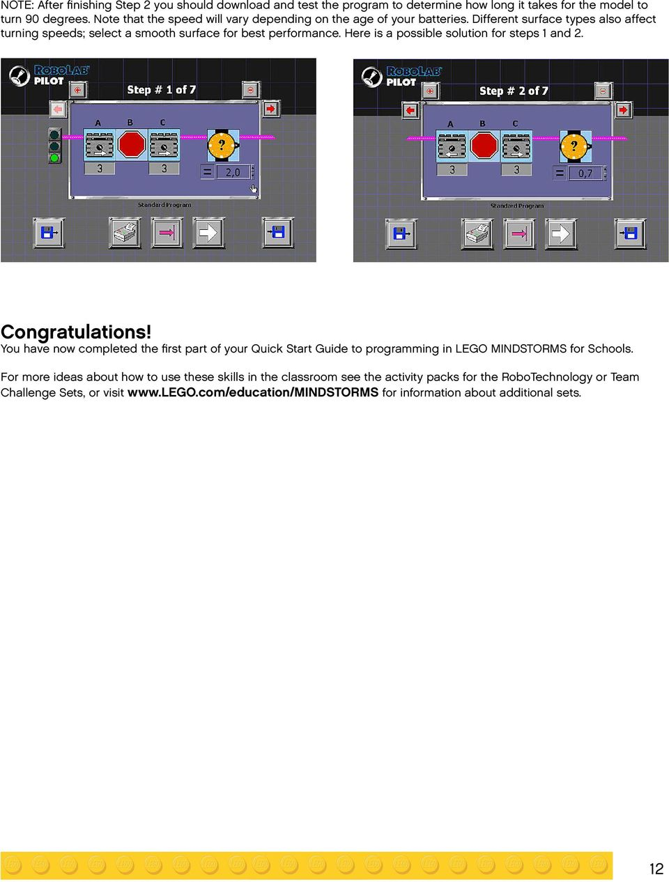 Here is a possible solution for steps 1 and 2. Congratulations! You have now completed the first part of your Quick Start Guide to programming in LEGO MINDSTORMS for Schools.