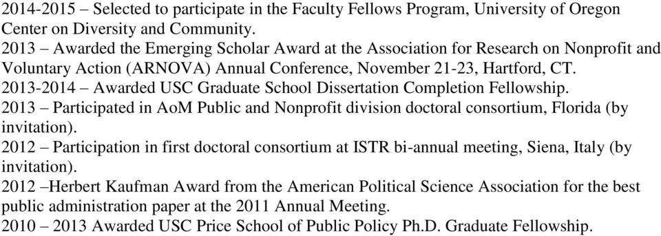 2013-2014 Awarded USC Graduate School Dissertation Completion Fellowship. 2013 Participated in AoM Public and Nonprofit division doctoral consortium, Florida (by invitation).
