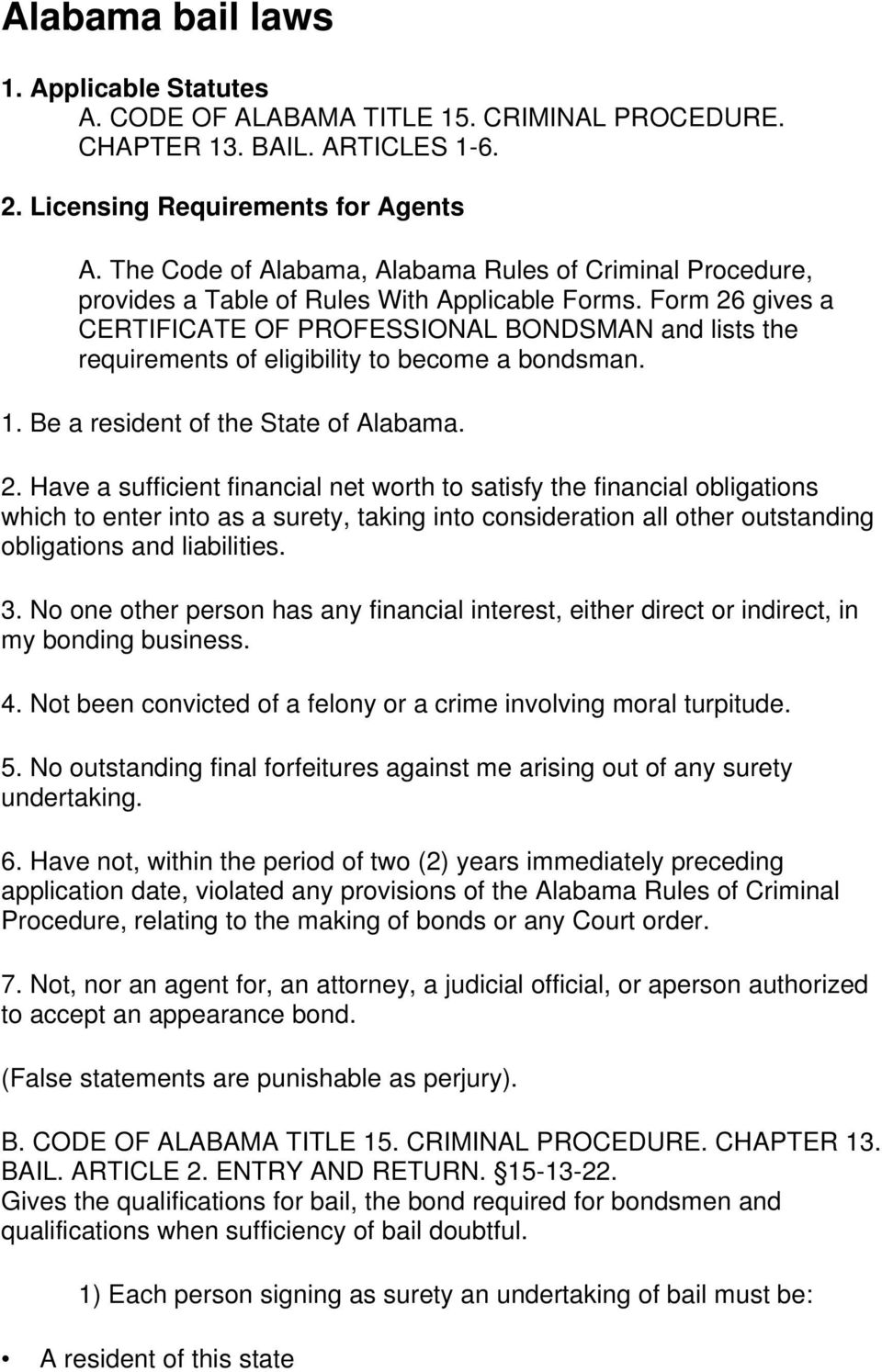 Form 26 gives a CERTIFICATE OF PROFESSIONAL BONDSMAN and lists the requirements of eligibility to become a bondsman. 1. Be a resident of the State of Alabama. 2. Have a sufficient financial net worth to satisfy the financial obligations which to enter into as a surety, taking into consideration all other outstanding obligations and liabilities.