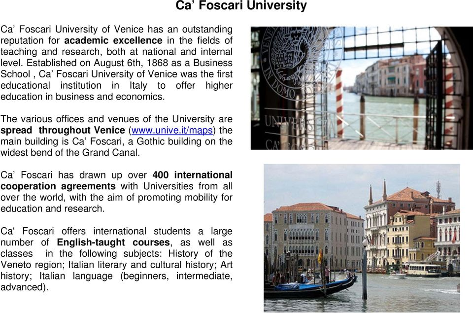 The various offices and venues of the University are spread throughout Venice (www.unive.it/maps) the main building is Ca Foscari, a Gothic building on the widest bend of the Grand Canal.