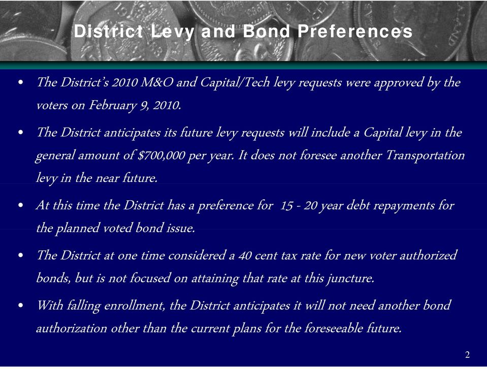 It does not foresee another Transportation levy in the near future. At this time the District has a preference for 15-20 year debt repayments for the planned voted bond issue.