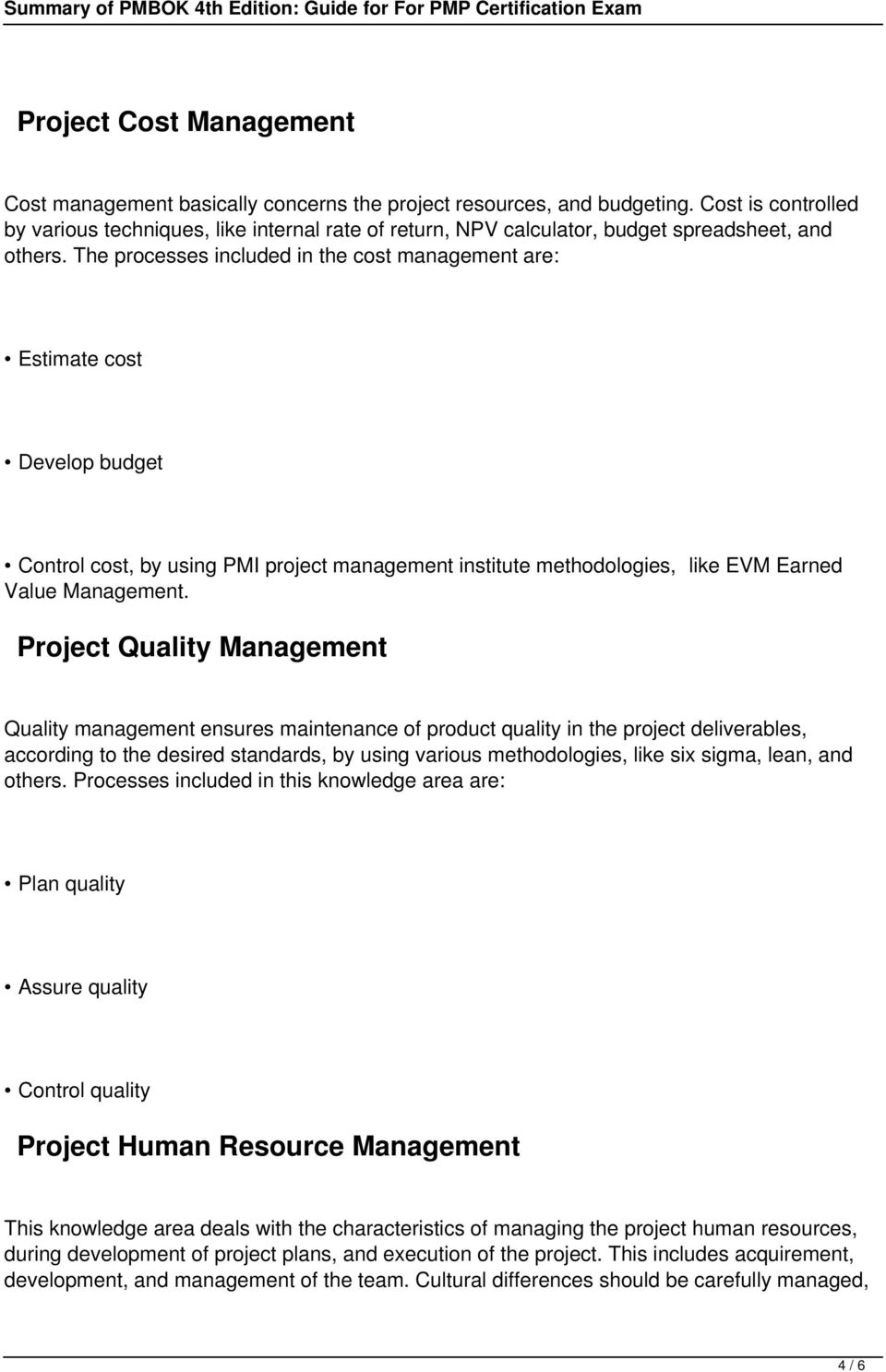 The processes included in the cost management are: Estimate cost Develop budget Control cost, by using PMI project management institute methodologies, like EVM Earned Value Management.