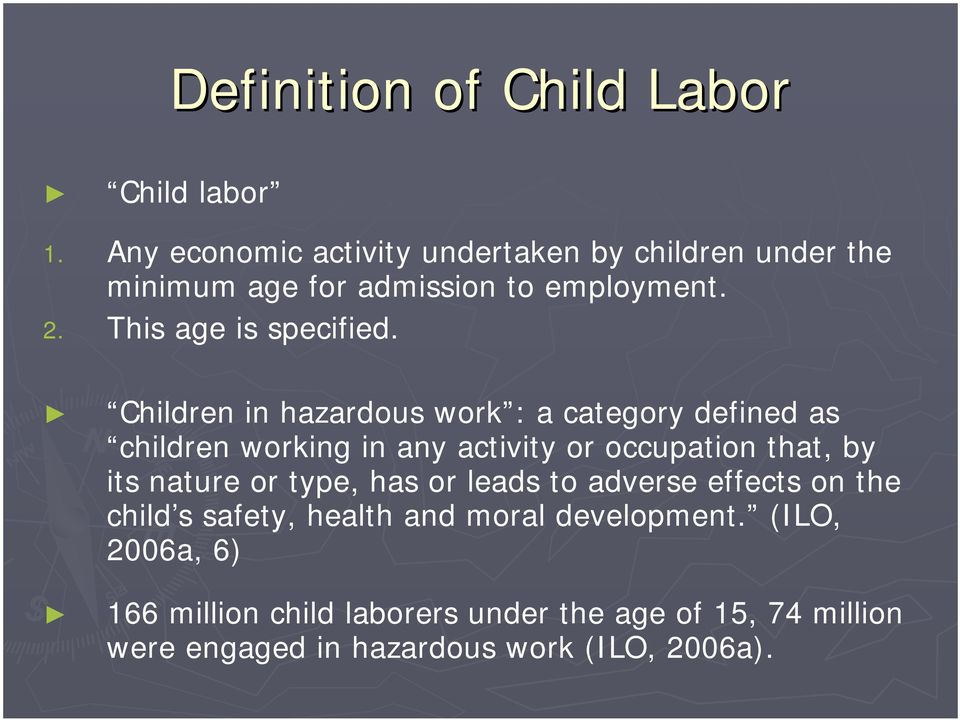 Children in hazardous work : a category defined as children working in any activity or occupation that, by its nature or