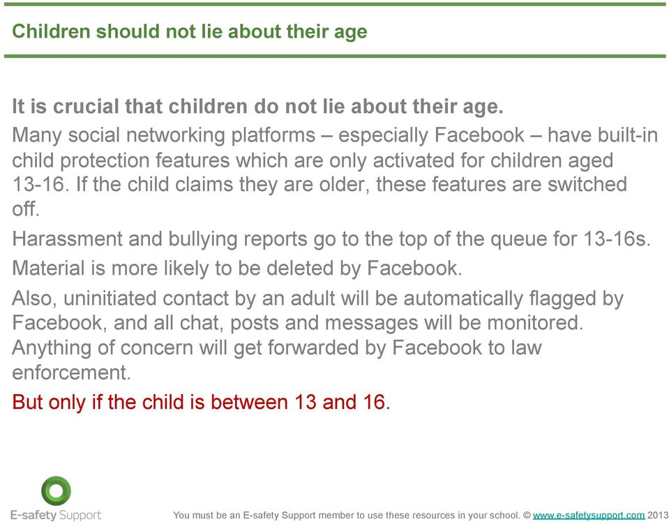 If the child claims they are older, these features are switched off. Harassment and bullying reports go to the top of the queue for 13-16s.