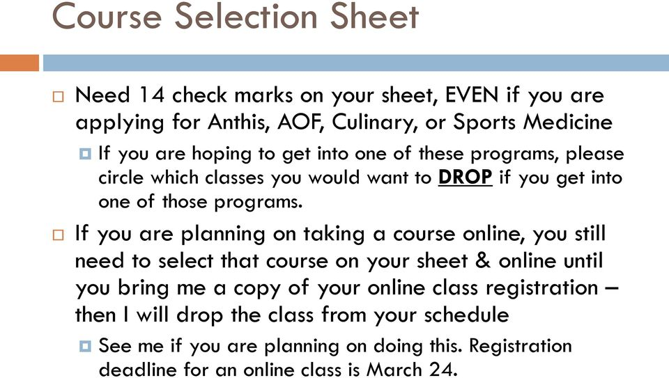 If you are planning on taking a course online, you still need to select that course on your sheet & online until you bring me a copy of your