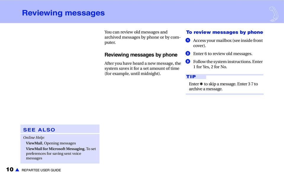 To review messages by phone a Access your mailbox (see inside front cover). b Enter 6 to review old messages. c Follow the system instructions.