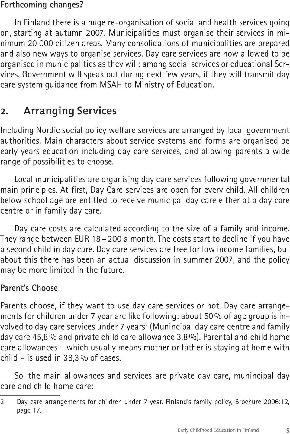 Day care services are now allowed to be organised in municipalities as they will: among social services or educational Services.