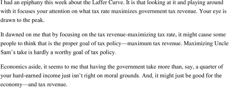 It dawned on me that by focusing on the tax revenue-maximizing tax rate, it might cause some people to think that is the proper goal of tax policy maximum tax