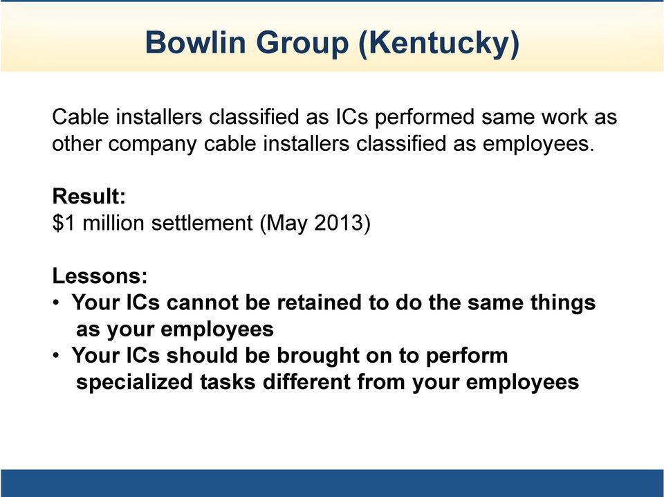 Result: $1 million settlement (May 2013) Lessons: Your ICs cannot be retained to do