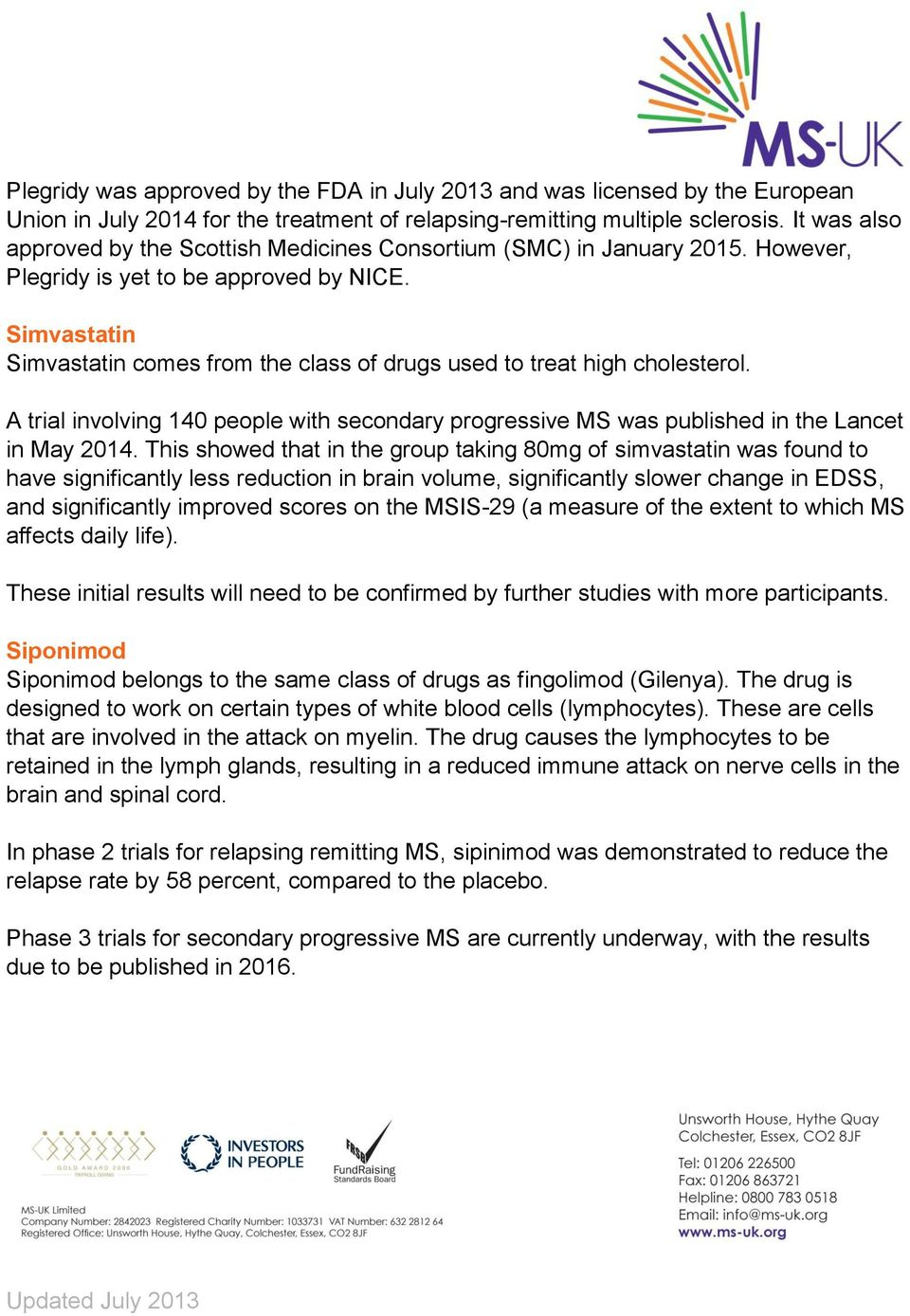Simvastatin Simvastatin comes from the class of drugs used to treat high cholesterol. A trial involving 140 people with secondary progressive MS was published in the Lancet in May 2014.