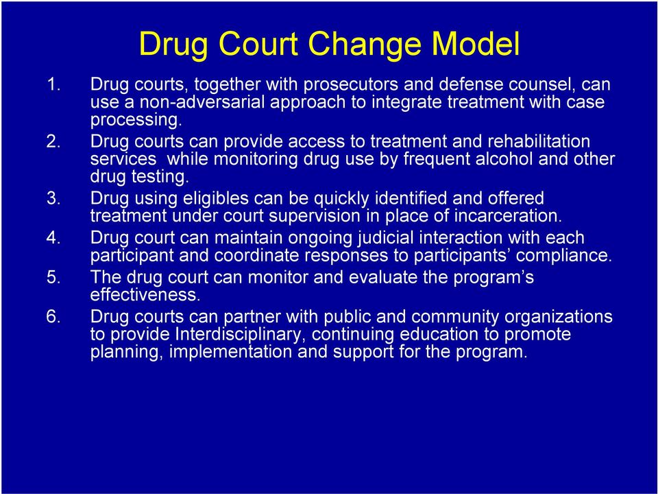 Drug using eligibles can be quickly identified and offered treatment under court supervision in place of incarceration. 4.