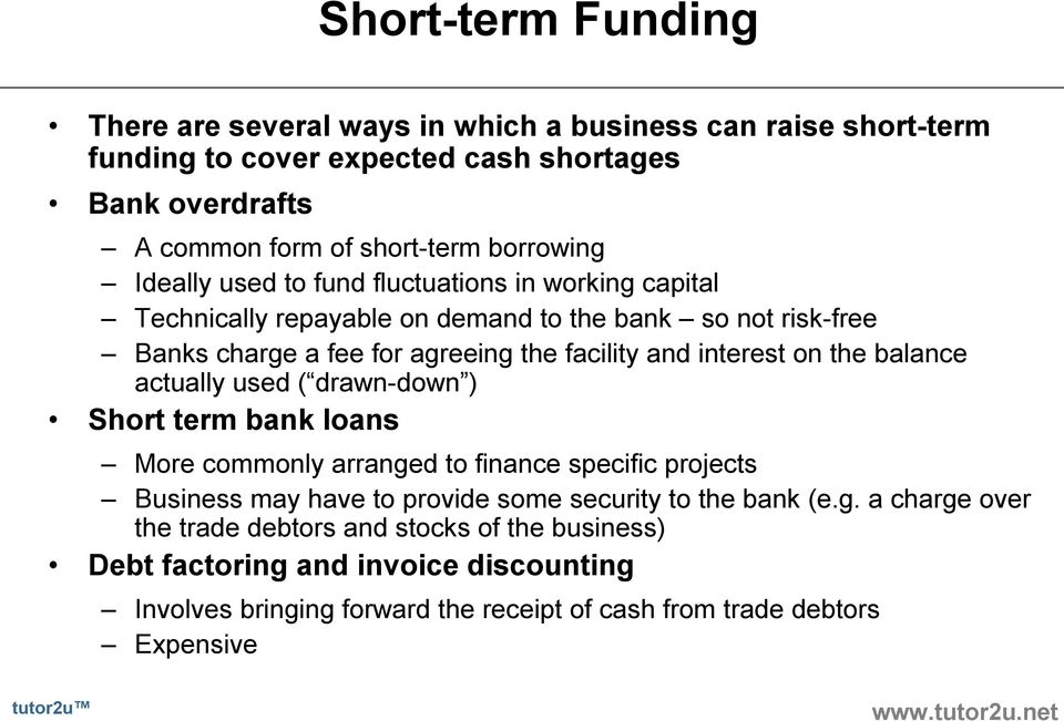 interest on the balance actually used ( drawn down ) Short term bank loans More commonly arranged to finance specific projects Business may have to provide some security to