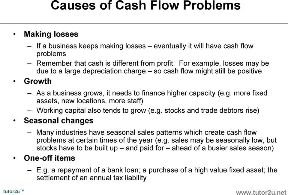 g. stocks and trade debtors rise) Seasonal changes Many industries have seasonal sales patterns which create cash flow problems at certain times of the year (e.g. sales may be seasonally low, but stocks have to be built up and paid for ahead of a busier sales season) One off items E.