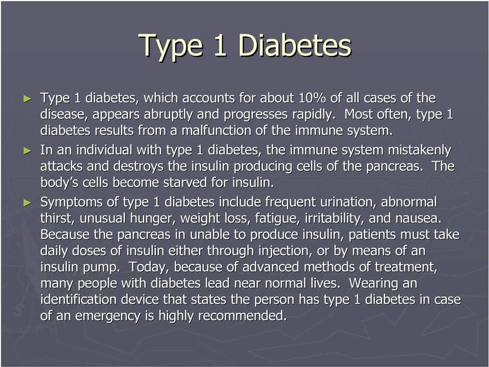 In an individual with type 1 diabetes, the immune system mistakenly attacks and destroys the insulin producing cells of the pancreas.. The body s s cells become starved for insulin.