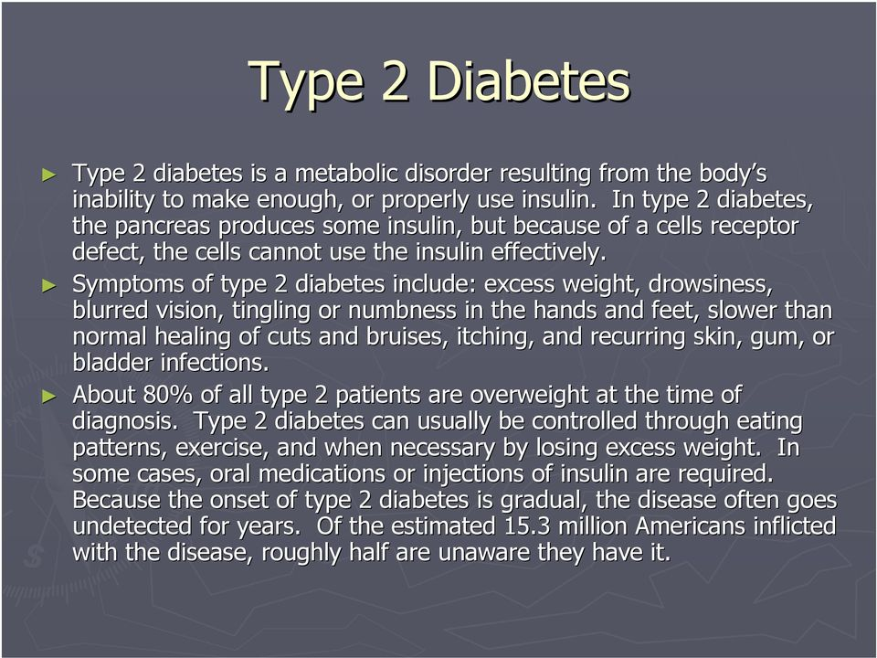 Symptoms of type 2 diabetes include: excess weight, drowsiness, blurred vision, tingling or numbness in the hands and feet, slower than normal healing of cuts and bruises, itching, and recurring