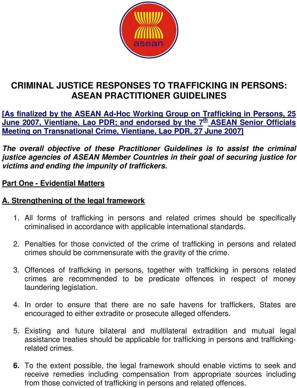 agencies of ASEAN Member Countries in their goal of securing justice for victims and ending the impunity of traffickers. Part One - Evidential Matters A. Strengthening of the legal framework 1.