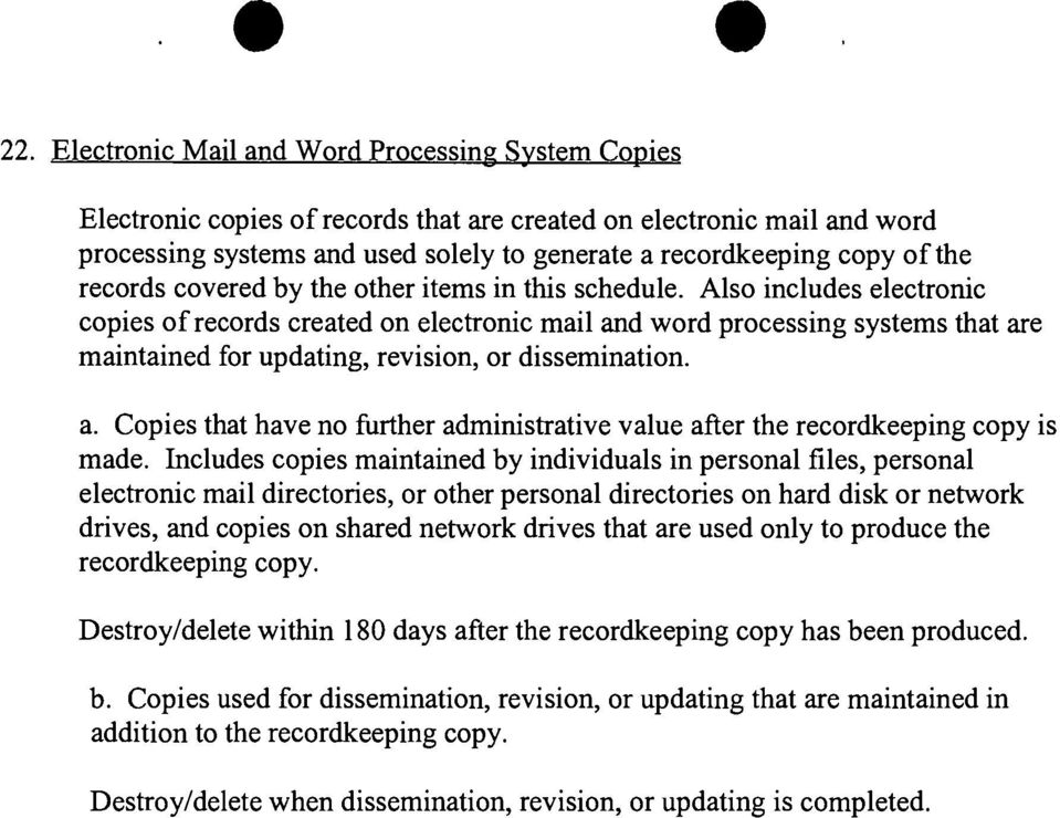 Also includes electronic copies of records created on electronic mail and word processing systems that are maintained for updating, revision, or dissemination. a. Copies that have no further administrative value after the recordkeeping copy is made.